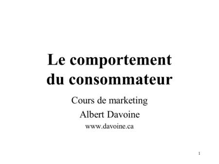 1 Le comportement du consommateur Cours de marketing Albert Davoine www.davoine.ca.