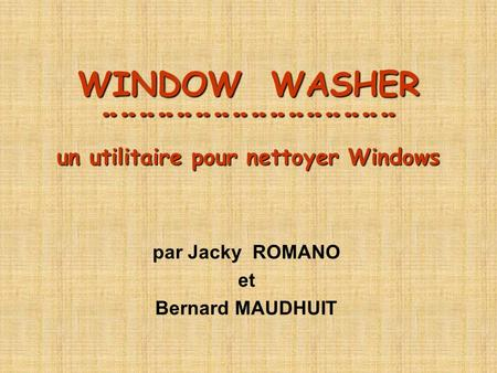 WINDOW WASHER ¨¨¨¨¨¨¨¨¨¨¨¨¨¨¨¨ un utilitaire pour nettoyer Windows par Jacky ROMANO et Bernard MAUDHUIT.