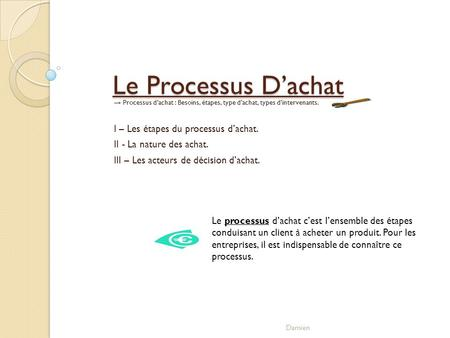 Le Processus Dachat Processus dachat : Besoins, étapes, type dachat, types dintervenants. I – Les étapes du processus dachat. II - La nature des achat.