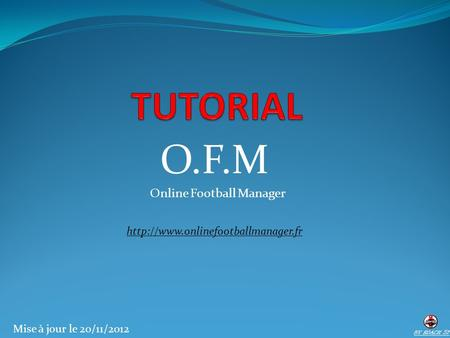 O.F.M Online Football Manager  BY ROACH 57 Mise à jour le 20/11/2012.