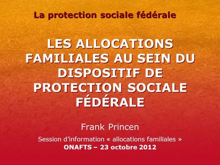 LES ALLOCATIONS FAMILIALES AU SEIN DU DISPOSITIF DE PROTECTION SOCIALE FÉDÉRALE Frank Princen Session dinformation « allocations familiales » ONAFTS –