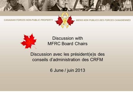 Discussion with MFRC Board Chairs Discussion avec les président(e)s des conseils dadministration des CRFM 6 June / juin 2013.