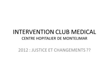 INTERVENTION CLUB MEDICAL CENTRE HOPITALIER DE MONTELIMAR 2012 : JUSTICE ET CHANGEMENTS ??