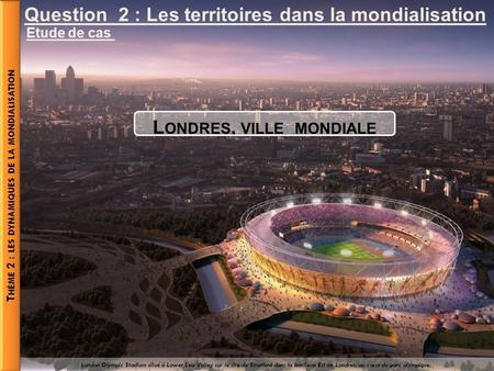 Question 2 : Les territoires dans la mondialisation Etude de cas L ONDRES, VILLE MONDIALE London Olympic Stadium situé à Lower Lea Valley sur le site de.