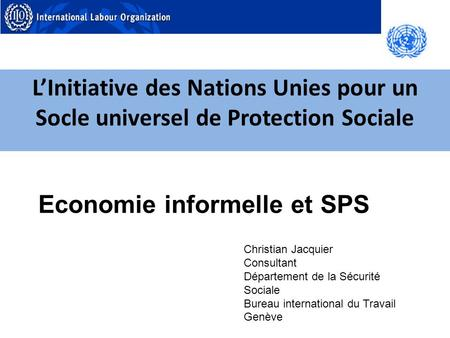 LInitiative des Nations Unies pour un Socle universel de Protection Sociale Christian Jacquier Consultant Département de la Sécurité Sociale Bureau international.