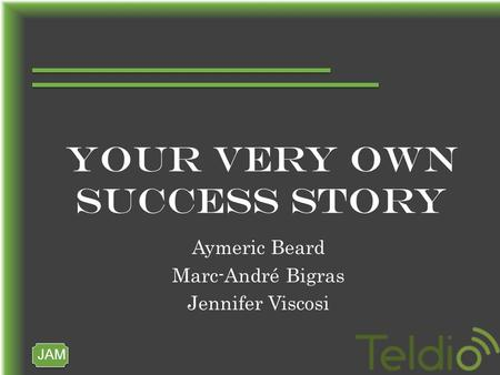 JAM YOUR VERY OWN SUCCESS STORY Aymeric Beard Marc-André Bigras Jennifer Viscosi.