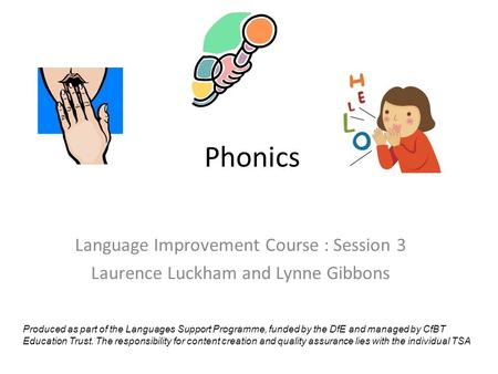 Phonics Language Improvement Course : Session 3 Laurence Luckham and Lynne Gibbons Produced as part of the Languages Support Programme, funded by the DfE.