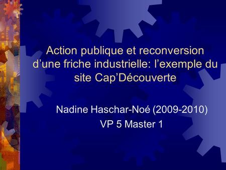 Action publique et reconversion dune friche industrielle: lexemple du site CapDécouverte Nadine Haschar-Noé (2009-2010) VP 5 Master 1.