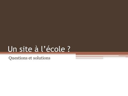 Un site à lécole ? Questions et solutions. Quest-ce que cest ? Un document hypermédia Un document consultable sur Internet.