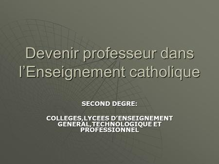 Devenir professeur dans lEnseignement catholique SECOND DEGRE: COLLEGES,LYCEES DENSEIGNEMENT GENERAL,TECHNOLOGIQUE ET PROFESSIONNEL.