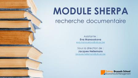 MODULE SHERPA recherche documentaire Assistante : Eva Manouskova Sous la direction de : Jacques Hellemans
