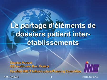 JFR – Oct 2006 What IHE Delivers 1 Charles Parisot GE Healthcare, Buc, France Co-chair IHE IT Infrastructure Planning Committee Le partage d'éléments de.