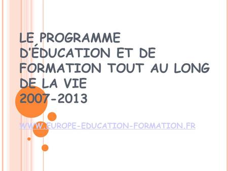 LE PROGRAMME DÉDUCATION ET DE FORMATION TOUT AU LONG DE LA VIE 2007-2013 WWW.EUROPE-EDUCATION-FORMATION.FR WWW.EUROPE-EDUCATION-FORMATION.FR.