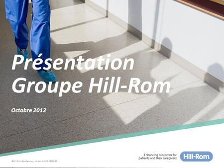 ©2012 Hill-Rom Services, Inc. ALL RIGHTS RESERVED Présentation Groupe Hill-Rom Octobre 2012.