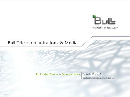 1 © Bull, 2012 Bull Video Server – Demonstrator July, 25 th 2012 Contact : Bull Telecommunications & Media.