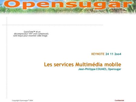 Confidentiel Copyright Opensugar © 2004 KEYNOTE 24 11 2oo4 Les services Multimédia mobile Jean-Philippe COUMES, Opensugar.