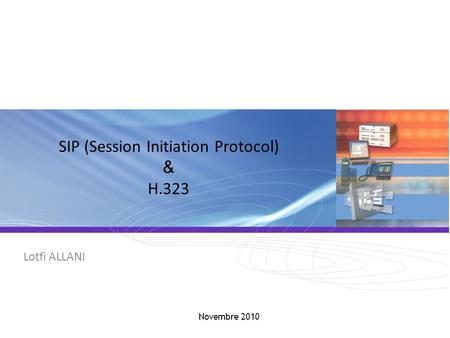 SIP / H.323 SIP (Session Initiation Protocol) & H.323 Lotfi ALLANI Novembre 2010.