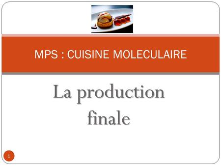 La production finale MPS : CUISINE MOLECULAIRE 1.