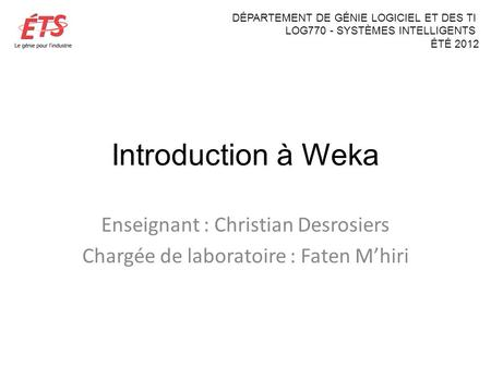 Introduction à Weka Enseignant : Christian Desrosiers