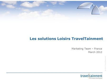 © 2012 TravelTainment Les solutions Loisirs TravelTainment Marketing Team – France March 2012.