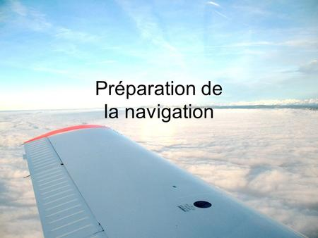 Préparation de la navigation. 1)Notam & SUP-AIP Route étroite AZBA 2)Météo TEMSI Vents METAR / TAF 3)Navigation 4)Devis carburant 5)Masse & centrage 6)Performances.