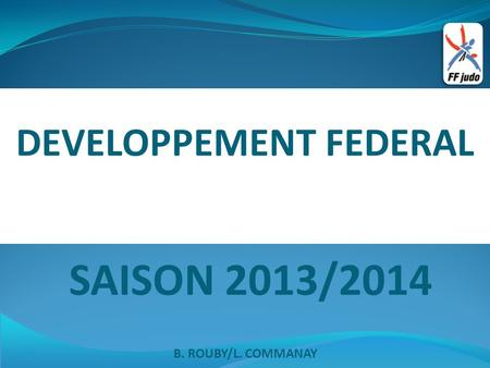DEVELOPPEMENT FEDERAL SAISON 2013/2014 B. ROUBY/L. COMMANAY.