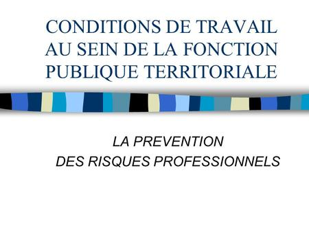 CONDITIONS DE TRAVAIL AU SEIN DE LA FONCTION PUBLIQUE TERRITORIALE LA PREVENTION DES RISQUES PROFESSIONNELS.