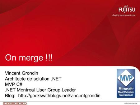 1 © Fujitsu Canada On merge !!! Vincent Grondin Architecte de solution.NET MVP C#.NET Montreal User Group Leader Blog: