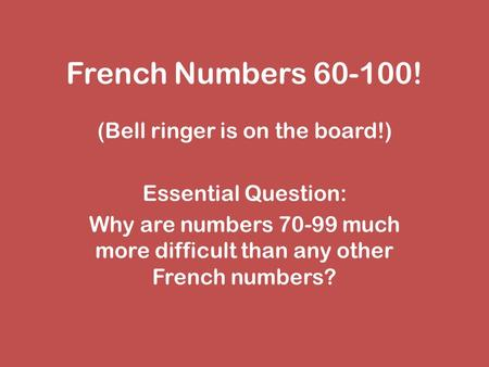 French Numbers 60-100! (Bell ringer is on the board!) Essential Question: Why are numbers 70-99 much more difficult than any other French numbers?