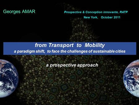From Transport to Mobility a paradigm shift, to face the challenges of sustainable cities a prospective approach. Georges AMAR Prospective & Conception.