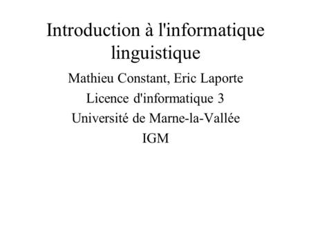 Introduction à l'informatique linguistique Mathieu Constant, Eric Laporte Licence d'informatique 3 Université de Marne-la-Vallée IGM.