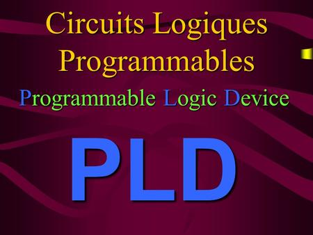 Circuits Logiques Programmables Programmable Programmable Logic Logic Device PLD.