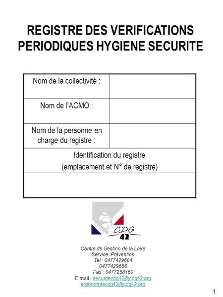 1 REGISTRE DES VERIFICATIONS PERIODIQUES HYGIENE SECURITE Nom de la collectivité : Nom de lACMO : Nom de la personne en charge du registre : Identification.
