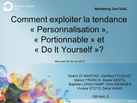 Comment exploiter la tendance « Personnalisation », « Portionnable » et « Do It Yourself »? Noémi DI MARTINO, Geoffroy FOUQUET, Manon FRANCHI, Basile GENTIL,