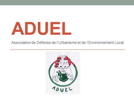 ADUEL Association de Défense de lUrbanisme et de lEnvironnement Local.