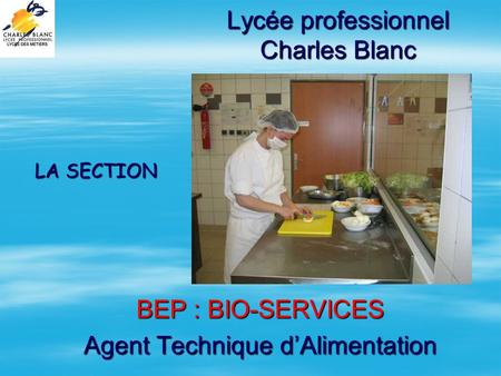 Lycée professionnel Charles Blanc BEP : BIO-SERVICES Agent Technique dAlimentation LA SECTION.