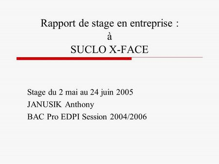 Rapport de stage en entreprise : à SUCLO X-FACE Stage du 2 mai au 24 juin 2005 JANUSIK Anthony BAC Pro EDPI Session 2004/2006.