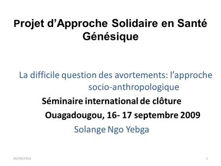 P rojet dApproche Solidaire en Santé Génésique La difficile question des avortements: lapproche socio-anthropologique Séminaire international de clôture.