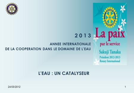 24/03/20121 2 0 1 3 ANNEE INTERNATIONALE DE LA COOPERATION DANS LE DOMAINE DE LEAU LEAU : UN CATALYSEUR.