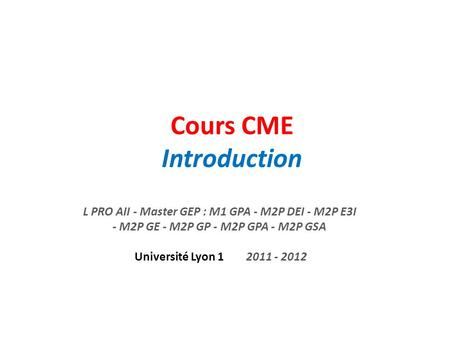 Cours CME Introduction L PRO AII - Master GEP : M1 GPA - M2P DEI - M2P E3I - M2P GE - M2P GP - M2P GPA - M2P GSA Université Lyon 1 2011 - 2012.