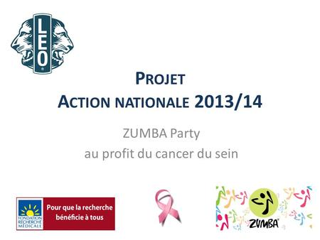 P ROJET A CTION NATIONALE 2013/14 ZUMBA Party au profit du cancer du sein.