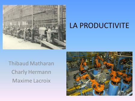 LA PRODUCTIVITE Thibaud Matharan Charly Hermann Maxime Lacroix.