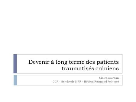 Devenir à long terme des patients traumatisés crâniens Claire Jourdan CCA - Service de MPR – Hôpital Raymond Poincaré