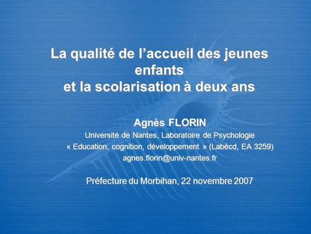 La qualité de laccueil des jeunes enfants et la scolarisation à deux ans Agnès FLORIN Université de Nantes, Laboratoire de Psychologie « Education, cognition,