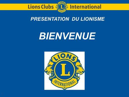 1 PRESENTATION DU LIONISME BIENVENUE. LIONS CLUBS INTERNATIONALDistrict Multiple 103 France 2 2 Les 3 questions : Quest-ce quun LIONS CLUBS ? Qui sommes-nous.