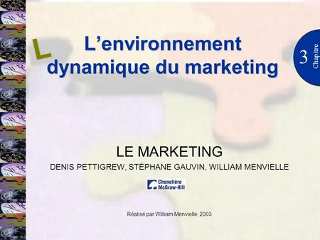 Lenvironnement dynamique du marketing 3 Chapitre LE MARKETING DENIS PETTIGREW, STÉPHANE GAUVIN, WILLIAM MENVIELLE Réalisé par William Menvielle, 2003 L.