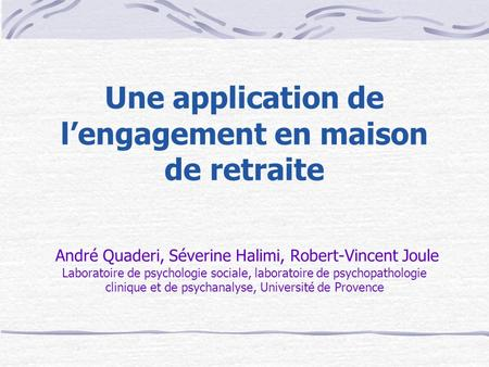 Une application de lengagement en maison de retraite André Quaderi, Séverine Halimi, Robert-Vincent Joule Laboratoire de psychologie sociale, laboratoire.