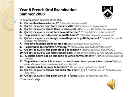 Year 8 French Oral Examination Summer 2008 To be prepared in advance of the test. 1.Où habites-tu exactement? (Where do you live exactly?) 2.Quest-ce quon.