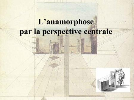 Lanamorphose par la perspective centrale. La perception des alignements.