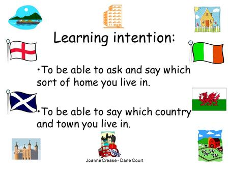Joanne Crease - Dane Court Learning intention: To be able to ask and say which sort of home you live in. To be able to say which country and town you.
